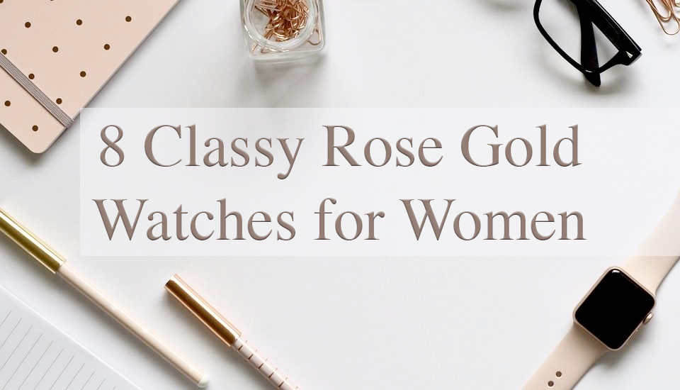 8 Classy Rose Gold Watches for Women